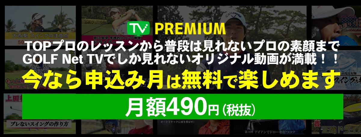 TV PREMIUM TOPプロのレッスンから普段は見れないプロの素顔までGOLF Net TVでしか見れないオリジナル動画が満載!! 月額490円(税抜)